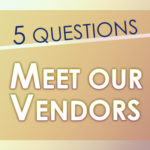 Five Questions: Meet Our Vendors